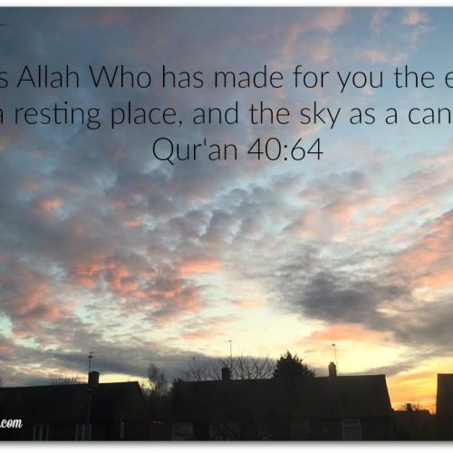 "It is Allah Who has made for you the earth as a resting place, and the sky as a canopy."" Qur'an 4064"