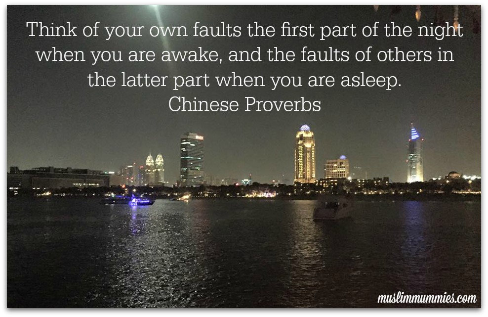 Think of your own faults the first part of the night when you are awake, and the faults of others in the latter part when you are asleep. Chinese Proverbs